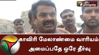 The Cauvery Management Board is the only solution for the distribution of Cauvery water Says Seeman