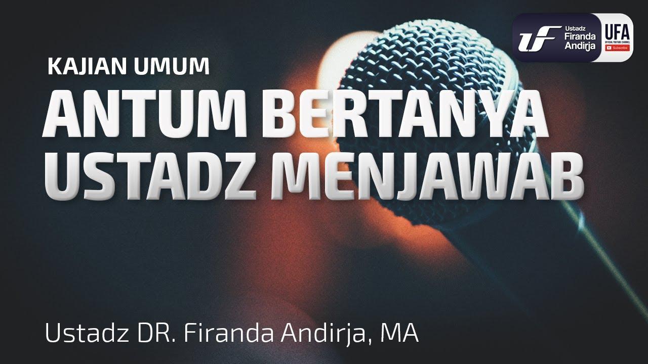 Antum Bertanya Ustadz Menjawab - Ustadz Dr. Firanda Andirja, Lc, M.A.