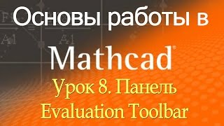 Основы работы с Mathcad. Панель Evaluation Toolbar. Урок 8