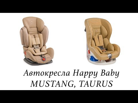Автокресла Happy Baby MUSTANG (9-36 кг) и Happy Baby TAURUS (0-18 кг) - ОБЗОР