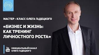 Мастер - класс Олега Гадецкого «Бизнес и Жизнь: как тренинг личностного роста»