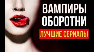 ЛУЧШИЕ СЕРИАЛЫ ПРО ВАМПИРОВ И ОБОРОТНЕЙ | ТОП 8