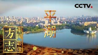 《中国影像方志》 第231集 浙江平湖篇| CCTV科教