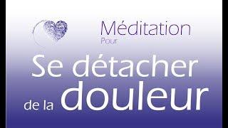 Méditation guidée  - SE DETACHER DE SA DOULEUR
