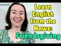 Learn English from the News: The growing tradition of Friendsgiving