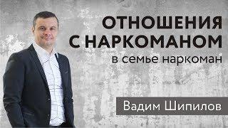 Отношения с наркоманом. В семье наркоман. Вадим Шипилов.