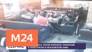 Смотреть видео Погиб мужчина, раненый в перестрелке в московском кафе - Москва 24 онлайн