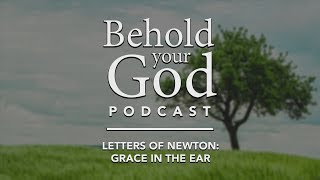 Letters of John Newton: Grace in the Ear | Behold Your God Podcast