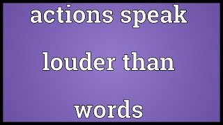 Actions speak louder than words Meaning