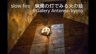 「slow fire 蝋燭の灯でみる火の絵」(Gallery Antenna/京都)