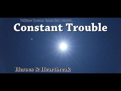 Constant Trouble - Heroes & Heartbreak - THORnews Technical Difficulties Day 2