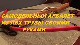 Как сделать арбалет из пвх трубы своими руками. Самодельный арбалет