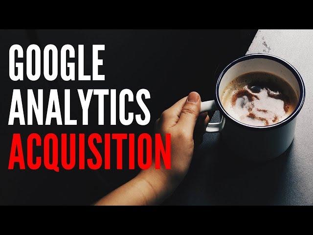 Google Analytics: Acquisition | Writers Motion