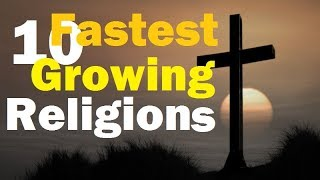 10 Fastest Growing Religion of the world 2017