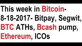 This week in Bitcoin- 8-18-2017- Bitpay backlash, Segwit, BTC ATHs, Bcash pump, Ethereum, ICOs