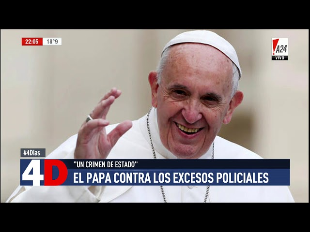 4D | CUATRO DÍAS - EL PAPA CONTRA LOS EXCESOS POLICIALES