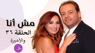 مش أنا الحلقة 36 والأخيرة