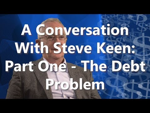 A Conversation With Steve Keen: Part One - The Debt Problem