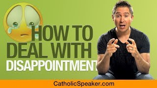 How To Deal With Disappointment (by Catholic Speaker Ken Yasinski)