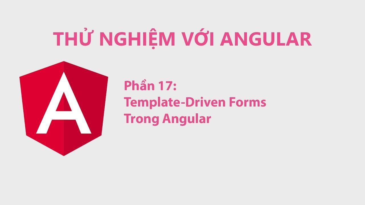 Thử Nghiệm Với Angular Phần 17 – Template-Driven Forms Trong Angular
