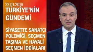 Siyasette sanatçı polemiği, seçmen taşıma, hayali seçmen iddiaları - Türkiye'nin Gündemi 22.01.2019