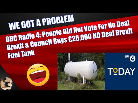 bbc-radio-4:-people-did-not-vote-for-no-deal-brexit-&-council-buys-£26,000-no-deal-brexit-fuel-tank
