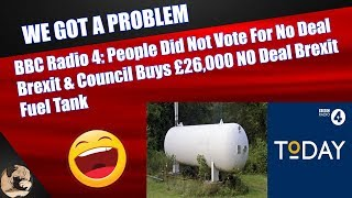 BBC Radio 4: People Did Not Vote For No Deal Brexit & Council Buys £26,000 NO Deal Brexit Fuel Tank