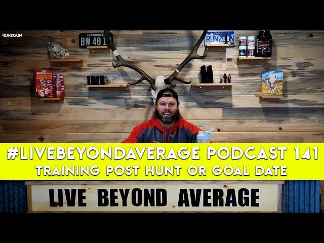 #LiveBeyondAverage Podcast 141 || Training Post Hunt or Goal Date