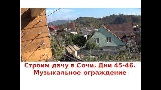 Строим дом в Сочи. Дни 45-46.  Музыкальное ограждение терассы