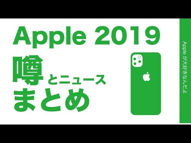 2019年Appleの噂やニュースのまとめ・新型iPhone11などここ1ヶ月くらいに出てきたもの