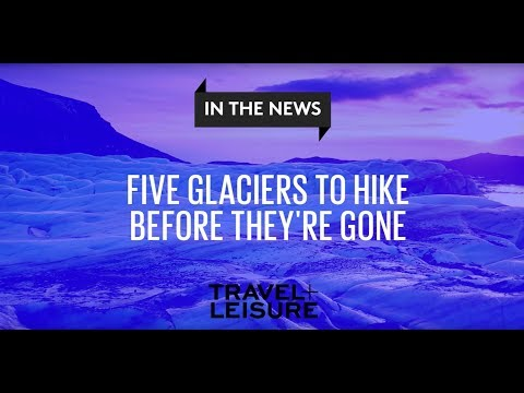 5 Glaciers to Hike Before They're Gone | Travel + Leisure