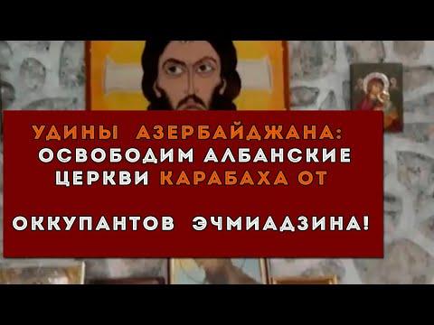 Удины Азербайджана:  Освободим албанские церкви Карабаха от оккупантов Эчмиадзина!