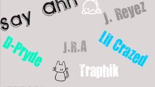Say Ahh D-Pryde, J. Reyez, J.R.A, Lil Crazed, & Traphik