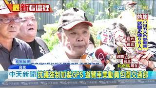 20190806中天新聞 抗議強制加裝GPS 遊覽車業動員包圍交通部
