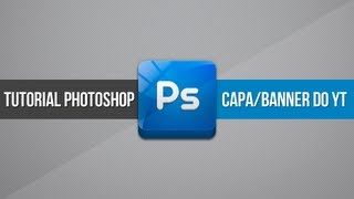 Tutorial Photoshop: Como fazer a capa/banner - Layout de canal YouTube