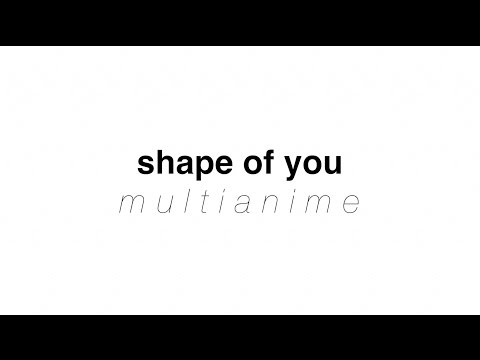 Shape Of You | Multianime