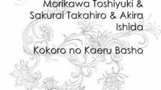 Morikawa Toshiyuki & Sakurai Takahiro & Akira Ishida - Kokoro no Kaeru Basho