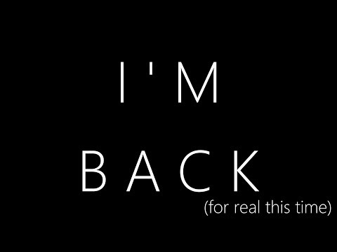 I'M BACK (for real this time)