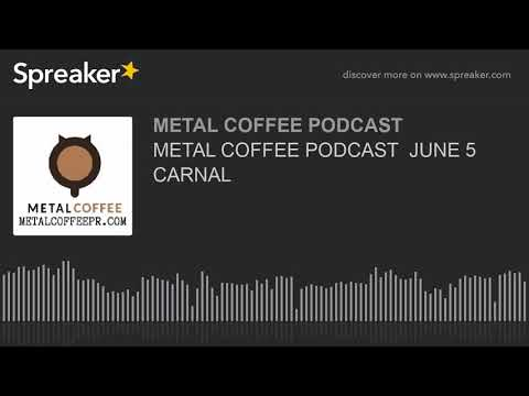 METAL COFFEE PODCAST  JUNE 5 CARNAL