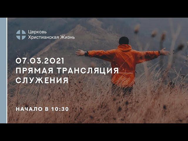 07.03.2021  🔴 Прямая трансляция служения Церкви «ХРИСТИАНСКАЯ ЖИЗНЬ»