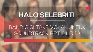 Band Gigi Take Vokal Untuk Soundtrack PPT Jilid 10 - Halo Selebriti