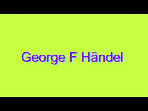 How to Pronounce George F Händel
