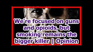 [News] We're focused on guns and opioids, but smoking remains the bigger killer | Opinion