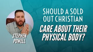 SHOULD A SOLD OUT CHRISTIAN CARE ABOUT THEIR PHYSICAL BODY? | Stephen Powell