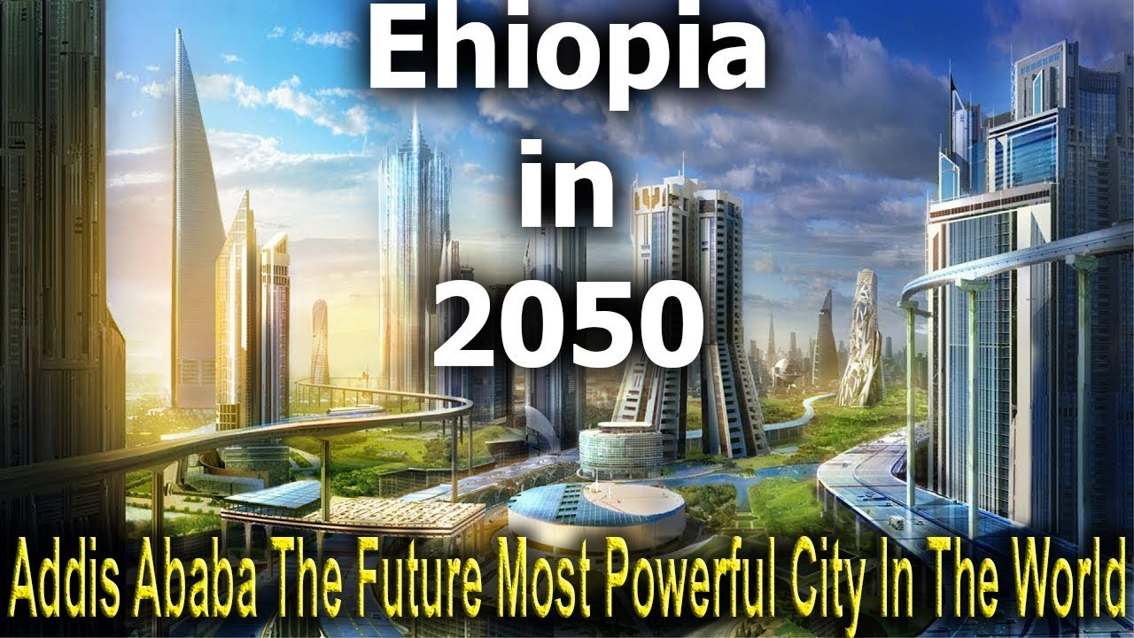 Ethiopia in 2050 - Addis Ababa The Future Most Powerful City In The World