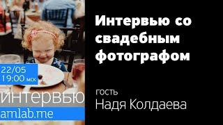 Интервью со свадебным фотографом Надей Колдаевой | Стрим на Amlab