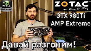 Давай разгоним! - Zotac GTX 980Ti AMP Extreme