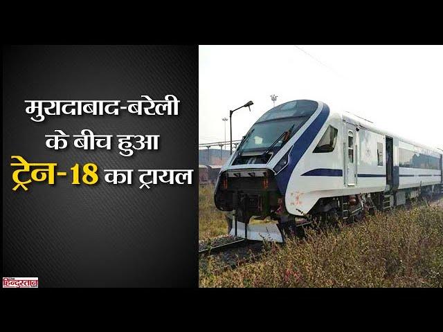 ट्रायल: मुरादाबाद-बरेली रेल मार्ग पर दौड़ी ट्रेन-18 II T-18 trial run on Bareilly-Moradabad section
