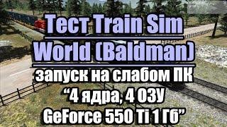 Тест Train Sim World (Baldman) запуск на слабкому ПК (4 ядра, 4 ОЗУ, GeForce 550 Ti 1 Гб)