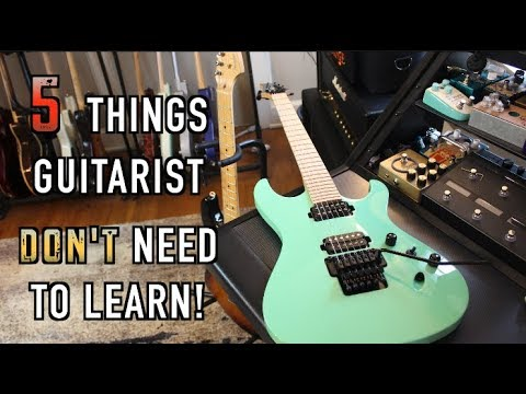 5 Things Guitarists Don't Need To Learn But They Think They Do!